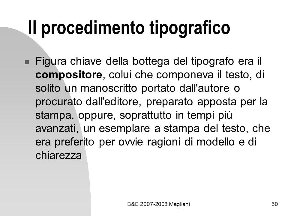 B&B 2007-2008 Magliani50 Il procedimento tipografico Figura chiave della bottega del tipografo era il compositore, colui che componeva il testo, di solito un manoscritto portato dall autore o procurato dall editore, preparato apposta per la stampa, oppure, soprattutto in tempi più avanzati, un esemplare a stampa del testo, che era preferito per ovvie ragioni di modello e di chiarezza