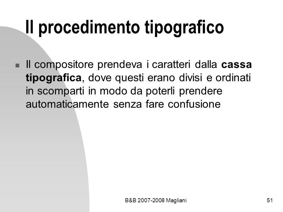 B&B 2007-2008 Magliani51 Il procedimento tipografico Il compositore prendeva i caratteri dalla cassa tipografica, dove questi erano divisi e ordinati in scomparti in modo da poterli prendere automaticamente senza fare confusione