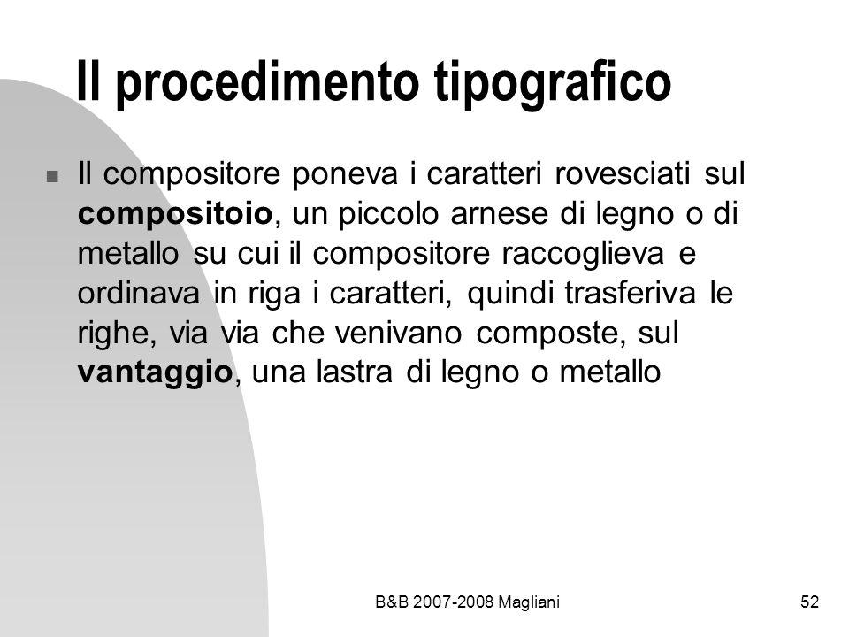 B&B 2007-2008 Magliani52 Il procedimento tipografico Il compositore poneva i caratteri rovesciati sul compositoio, un piccolo arnese di legno o di metallo su cui il compositore raccoglieva e ordinava in riga i caratteri, quindi trasferiva le righe, via via che venivano composte, sul vantaggio, una lastra di legno o metallo