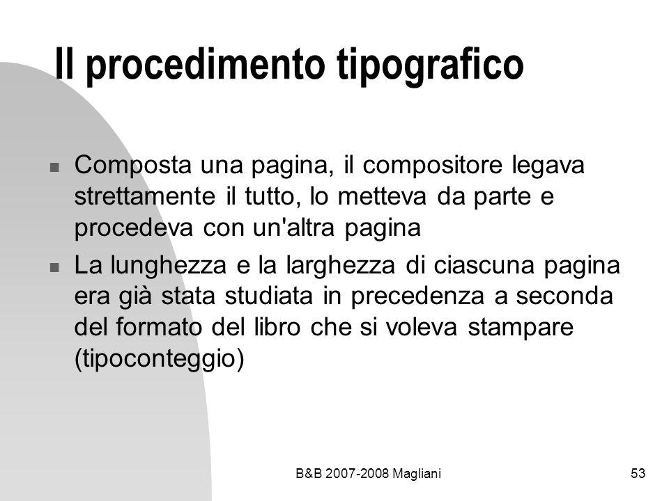 B&B 2007-2008 Magliani53 Il procedimento tipografico Composta una pagina, il compositore legava strettamente il tutto, lo metteva da parte e procedeva con un altra pagina La lunghezza e la larghezza di ciascuna pagina era già stata studiata in precedenza a seconda del formato del libro che si voleva stampare (tipoconteggio)