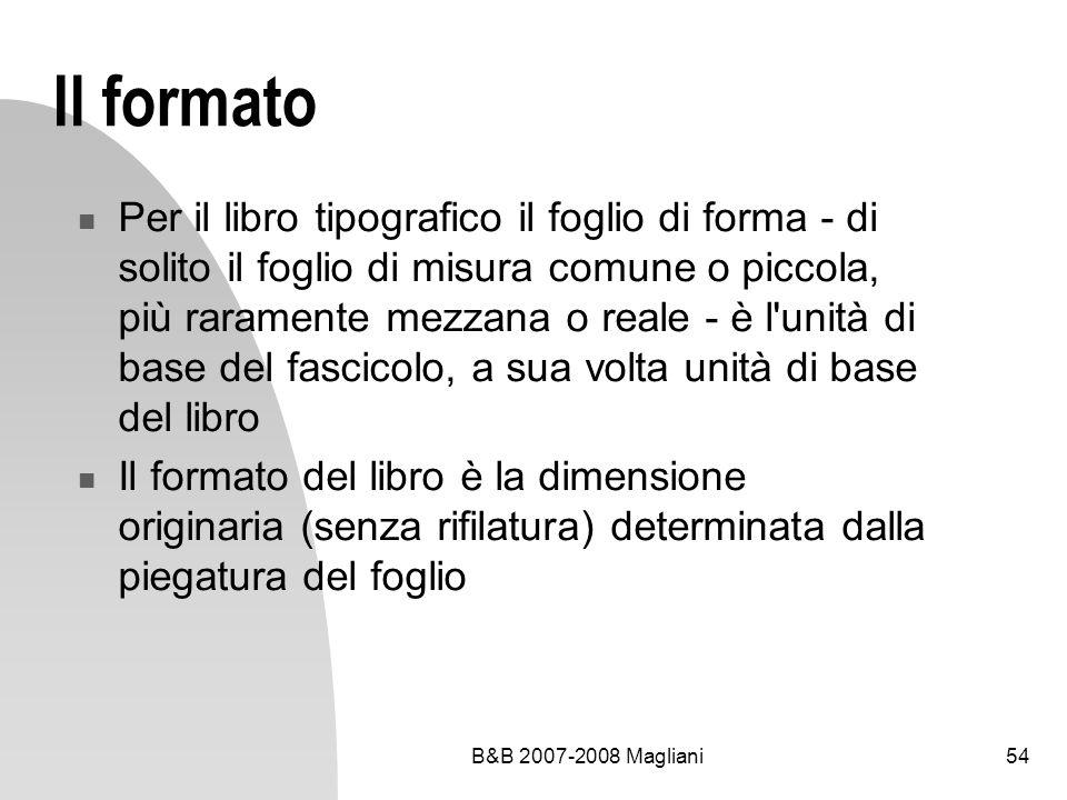 B&B 2007-2008 Magliani54 Il formato Per il libro tipografico il foglio di forma - di solito il foglio di misura comune o piccola, più raramente mezzana o reale - è l unità di base del fascicolo, a sua volta unità di base del libro Il formato del libro è la dimensione originaria (senza rifilatura) determinata dalla piegatura del foglio