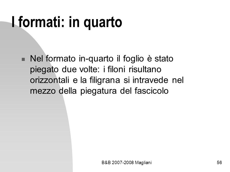 B&B 2007-2008 Magliani56 I formati: in quarto Nel formato in-quarto il foglio è stato piegato due volte: i filoni risultano orizzontali e la filigrana si intravede nel mezzo della piegatura del fascicolo