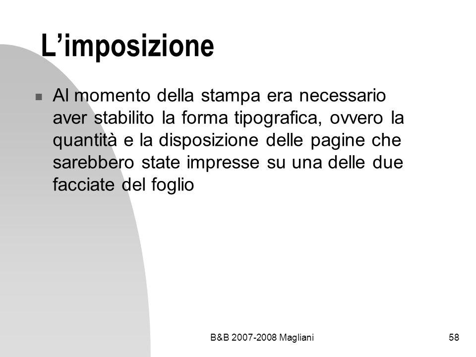 B&B 2007-2008 Magliani58 Limposizione Al momento della stampa era necessario aver stabilito la forma tipografica, ovvero la quantità e la disposizione delle pagine che sarebbero state impresse su una delle due facciate del foglio