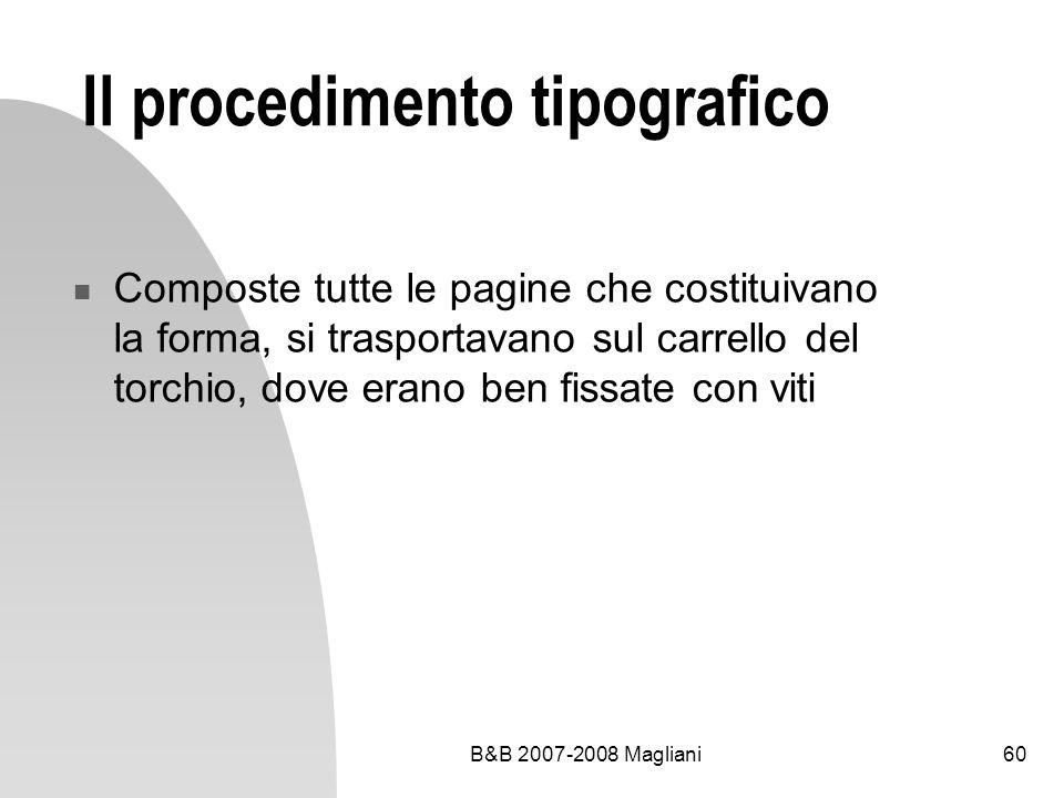 B&B 2007-2008 Magliani60 Il procedimento tipografico Composte tutte le pagine che costituivano la forma, si trasportavano sul carrello del torchio, dove erano ben fissate con viti