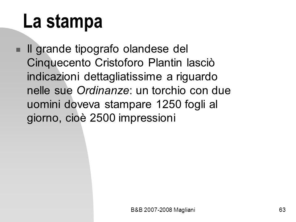 B&B 2007-2008 Magliani63 La stampa Il grande tipografo olandese del Cinquecento Cristoforo Plantin lasciò indicazioni dettagliatissime a riguardo nelle sue Ordinanze: un torchio con due uomini doveva stampare 1250 fogli al giorno, cioè 2500 impressioni