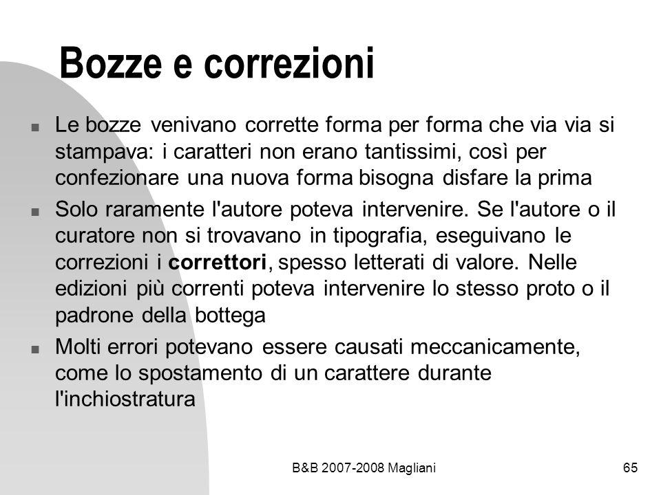 B&B 2007-2008 Magliani65 Bozze e correzioni Le bozze venivano corrette forma per forma che via via si stampava: i caratteri non erano tantissimi, così per confezionare una nuova forma bisogna disfare la prima Solo raramente l autore poteva intervenire.
