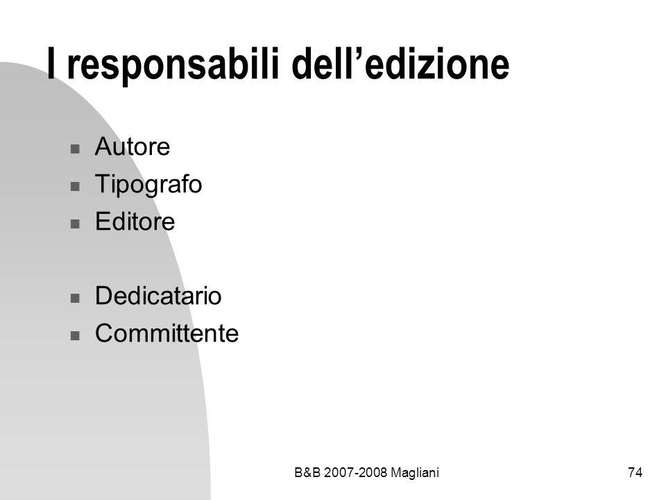 B&B 2007-2008 Magliani74 I responsabili delledizione Autore Tipografo Editore Dedicatario Committente