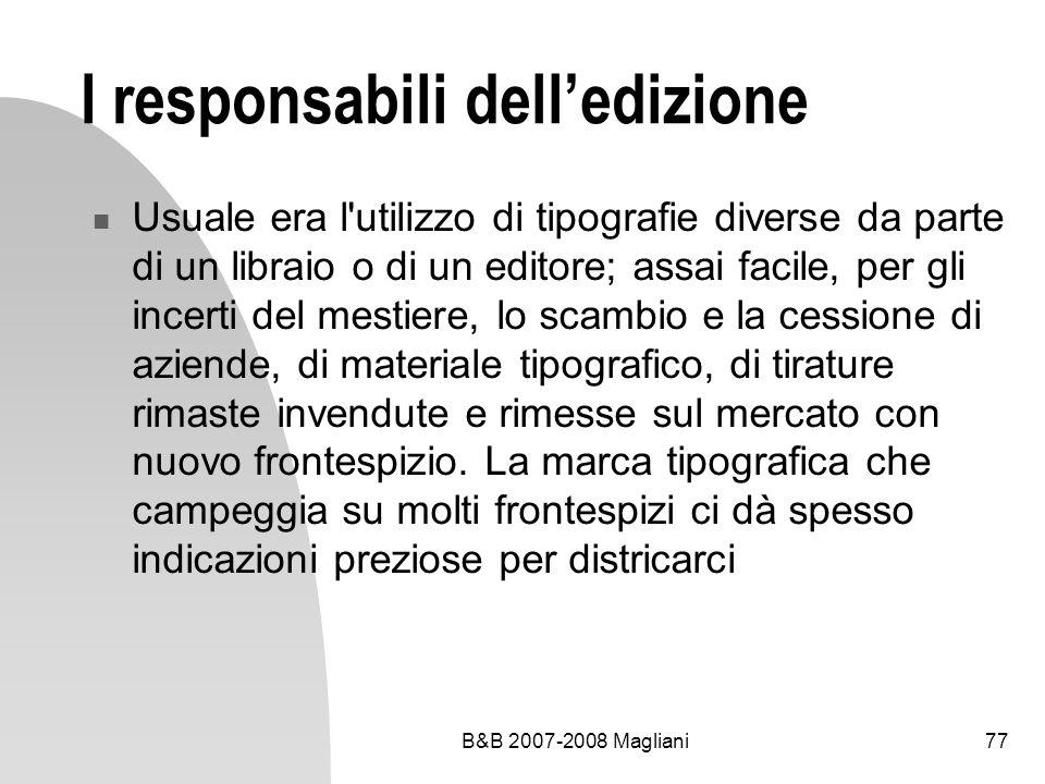 B&B 2007-2008 Magliani77 I responsabili delledizione Usuale era l utilizzo di tipografie diverse da parte di un libraio o di un editore; assai facile, per gli incerti del mestiere, lo scambio e la cessione di aziende, di materiale tipografico, di tirature rimaste invendute e rimesse sul mercato con nuovo frontespizio.