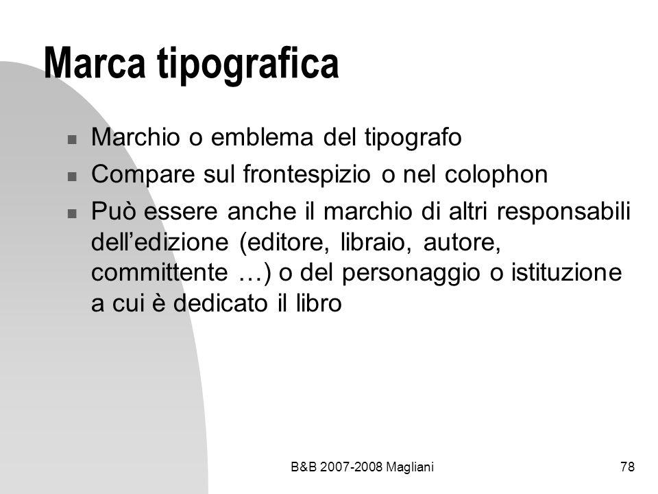 B&B 2007-2008 Magliani78 Marca tipografica Marchio o emblema del tipografo Compare sul frontespizio o nel colophon Può essere anche il marchio di altri responsabili delledizione (editore, libraio, autore, committente …) o del personaggio o istituzione a cui è dedicato il libro