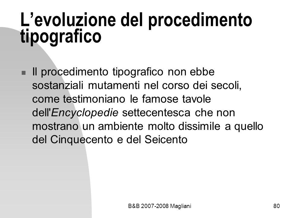 B&B 2007-2008 Magliani80 Levoluzione del procedimento tipografico Il procedimento tipografico non ebbe sostanziali mutamenti nel corso dei secoli, come testimoniano le famose tavole dell Encyclopedie settecentesca che non mostrano un ambiente molto dissimile a quello del Cinquecento e del Seicento