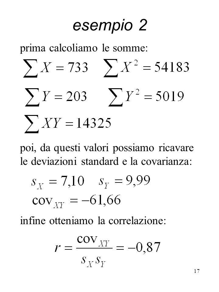 17 esempio 2 prima calcoliamo le somme: poi, da questi valori possiamo ricavare le deviazioni standard e la covarianza: infine otteniamo la correlazio