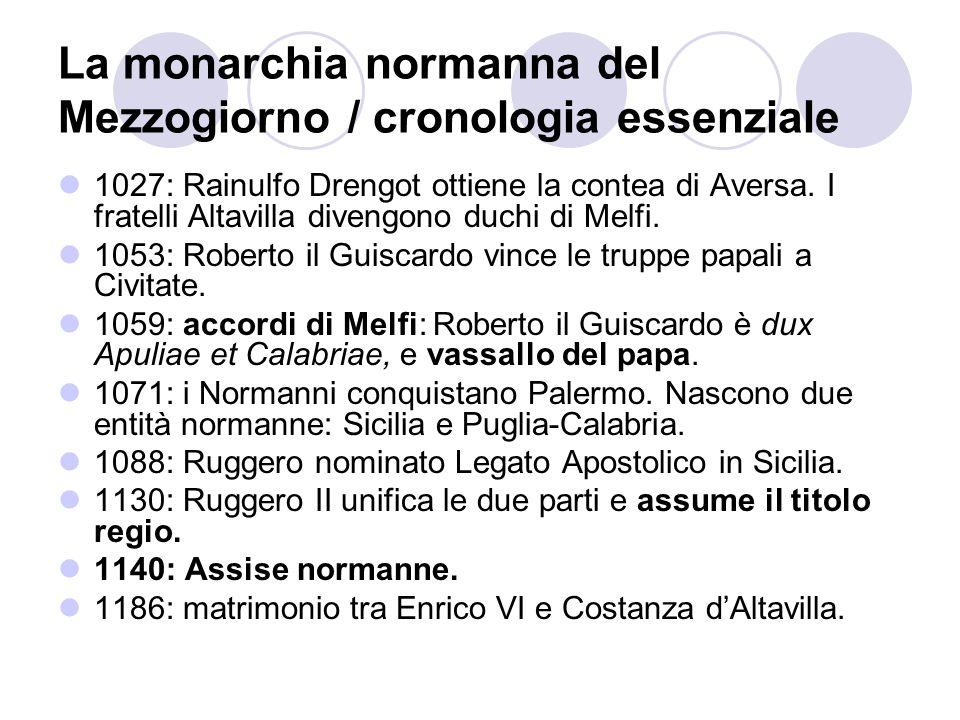 La monarchia normanna del Mezzogiorno / cronologia essenziale 1027: Rainulfo Drengot ottiene la contea di Aversa. I fratelli Altavilla divengono duchi