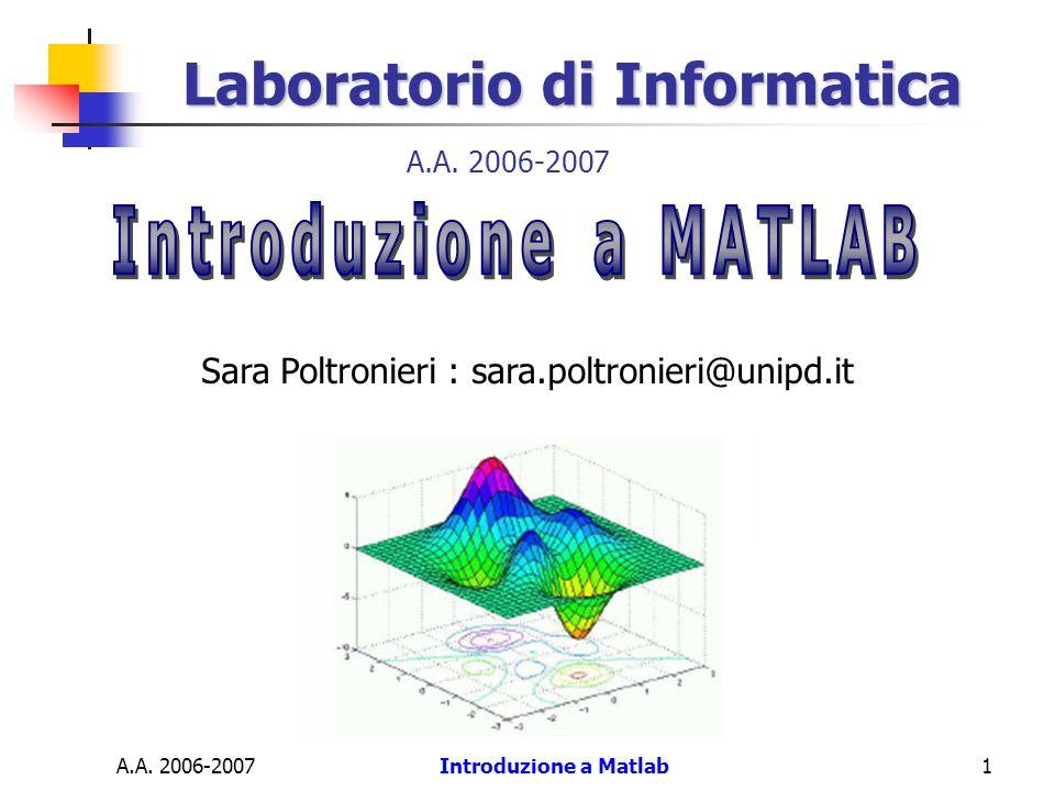 A.A. 2006-2007Introduzione a Matlab1 Laboratorio di Informatica Sara Poltronieri : sara.poltronieri@unipd.it A.A. 2006-2007