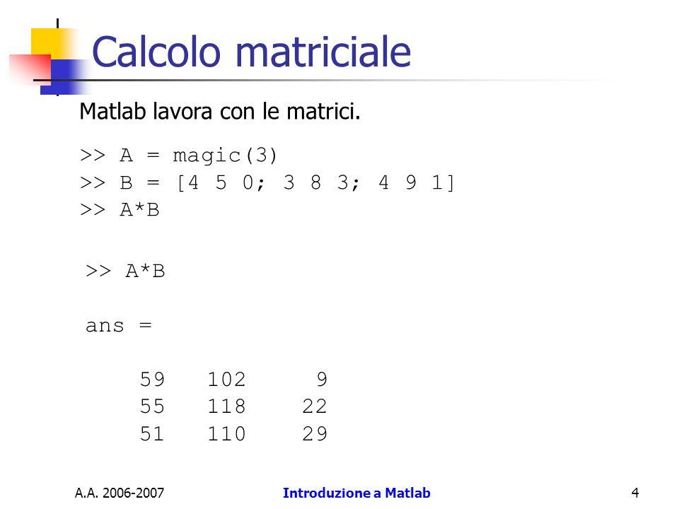 A.A. 2006-2007Introduzione a Matlab4 Calcolo matriciale >> A = magic(3) >> B = [4 5 0; 3 8 3; 4 9 1] >> A*B ans = 59 102 9 55 118 22 51 110 29 Matlab