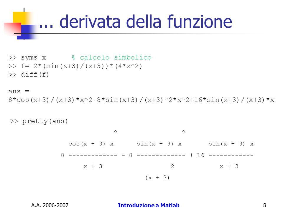 A.A. 2006-2007Introduzione a Matlab8... derivata della funzione >> syms x % calcolo simbolico >> f= 2*(sin(x+3)/(x+3))*(4*x^2) >> diff(f) ans = 8*cos(