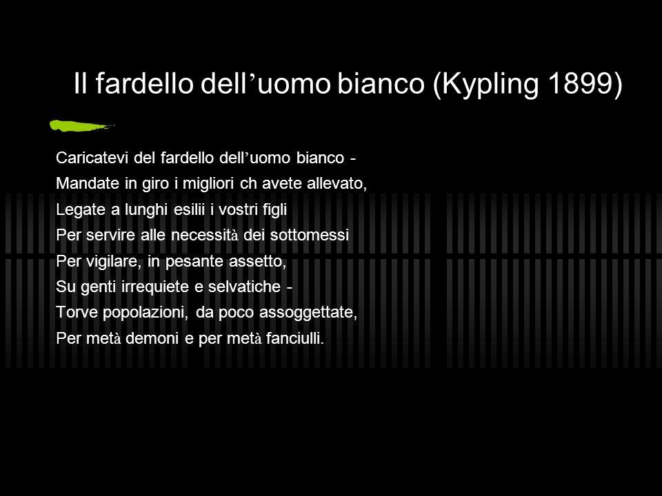Il fardello dell uomo bianco (Kypling 1899) Caricatevi del fardello dell uomo bianco - Mandate in giro i migliori ch avete allevato, Legate a lunghi e