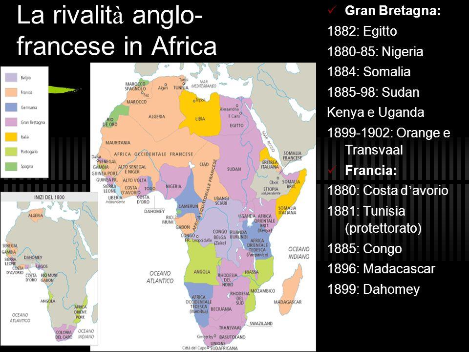 La rivalit à anglo- francese in Africa Gran Bretagna: 1882: Egitto 1880-85: Nigeria 1884: Somalia 1885-98: Sudan Kenya e Uganda 1899-1902: Orange e Tr