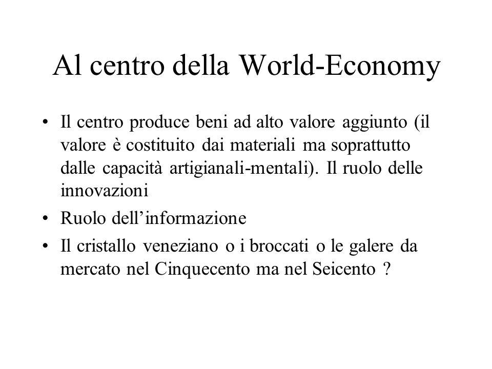 Al centro della World-Economy Il centro produce beni ad alto valore aggiunto (il valore è costituito dai materiali ma soprattutto dalle capacità artigianali-mentali).
