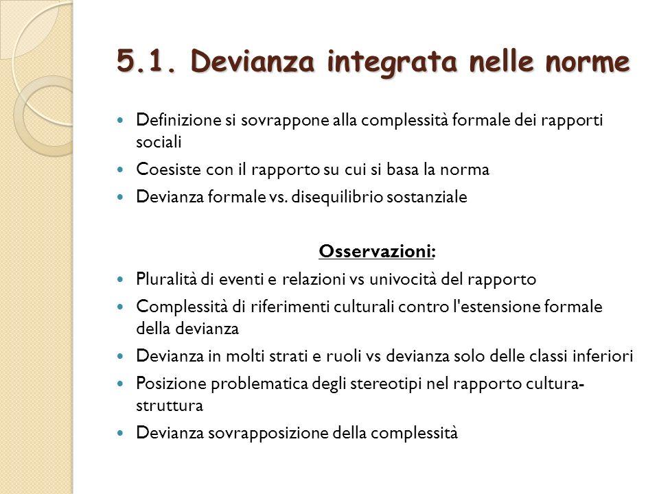 5.1. Devianza integrata nelle norme Definizione si sovrappone alla complessità formale dei rapporti sociali Coesiste con il rapporto su cui si basa la