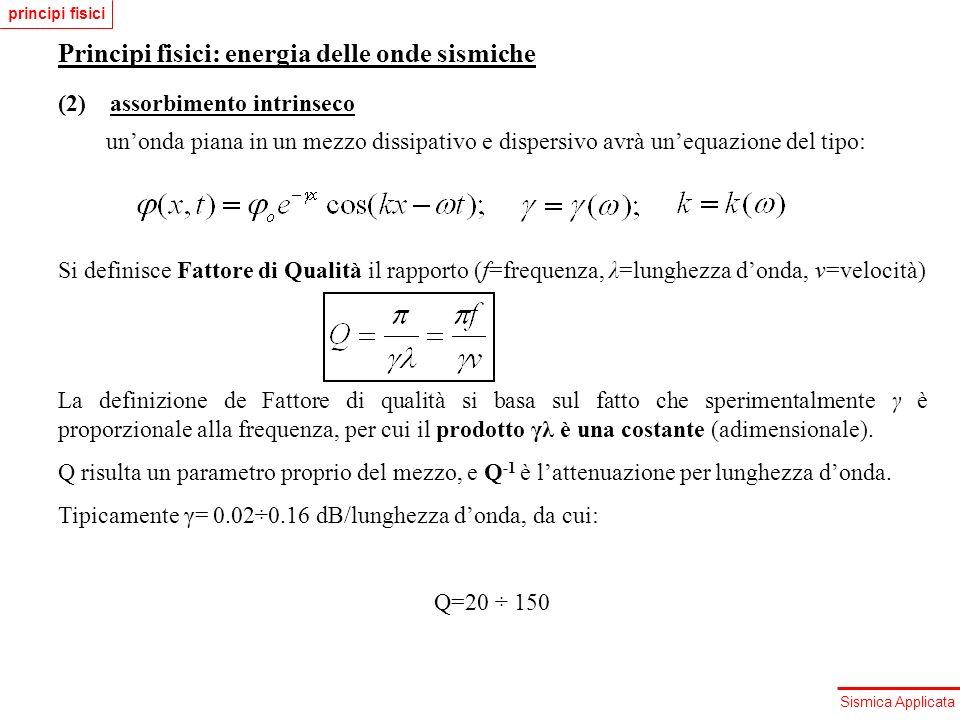 Sismica Applicata Principi fisici: energia delle onde sismiche (2) assorbimento intrinseco unonda piana in un mezzo dissipativo e dispersivo avrà uneq