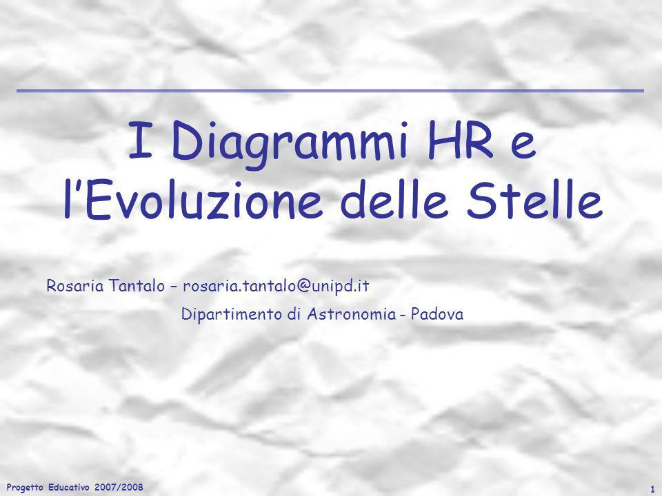 Progetto Educativo 2007/2008 1 I Diagrammi HR e lEvoluzione delle Stelle Rosaria Tantalo – rosaria.tantalo@unipd.it Dipartimento di Astronomia - Padov