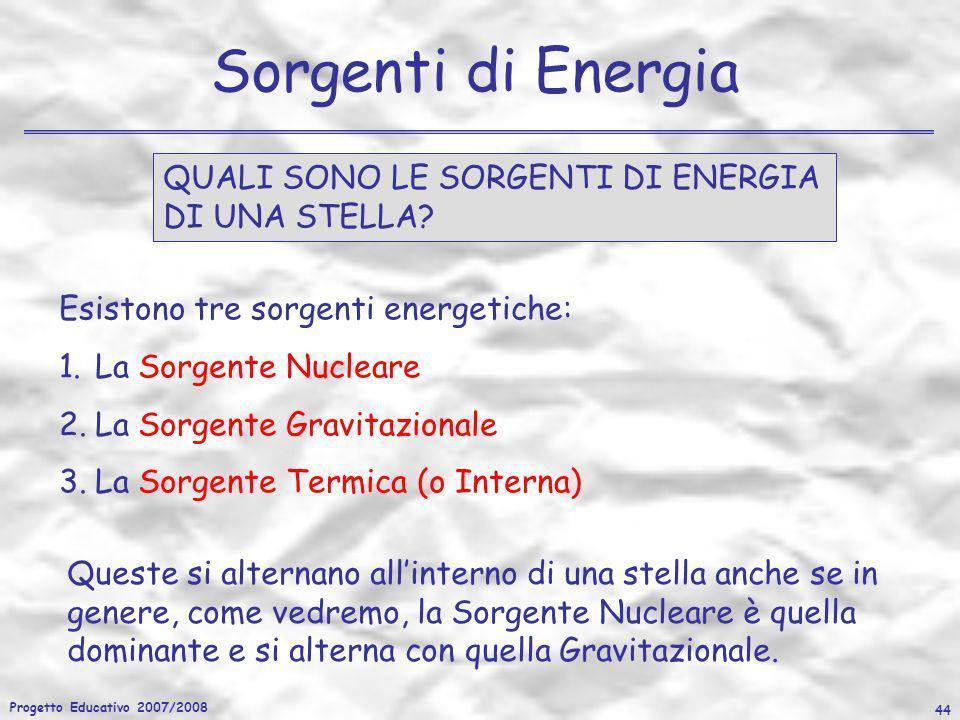 Progetto Educativo 2007/2008 44 Sorgenti di Energia QUALI SONO LE SORGENTI DI ENERGIA DI UNA STELLA? Esistono tre sorgenti energetiche: 1.La Sorgente
