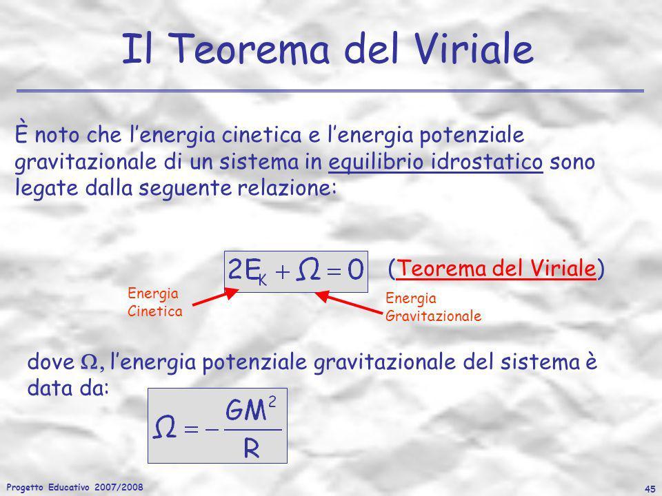 Progetto Educativo 2007/2008 45 Il Teorema del Viriale È noto che lenergia cinetica e lenergia potenziale gravitazionale di un sistema in equilibrio i