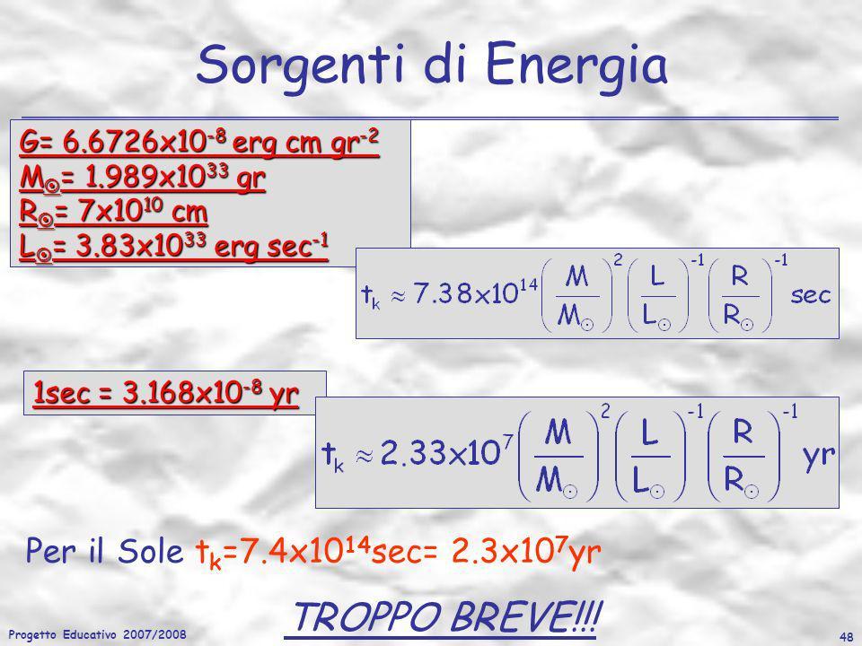 Progetto Educativo 2007/2008 48 Sorgenti di Energia Per il Sole t k =7.4x10 14 sec= 2.3x10 7 yr TROPPO BREVE!!! G= 6.6726x10 -8 erg cm gr -2 M = 1.989