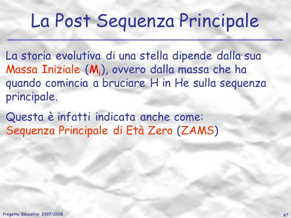 Progetto Educativo 2007/2008 67 La Post Sequenza Principale La storia evolutiva di una stella dipende dalla sua Massa Iniziale (M i ), ovvero dalla ma
