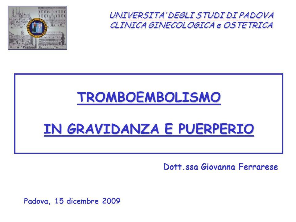 UNIVERSITA DEGLI STUDI DI PADOVA CLINICA GINECOLOGICA e OSTETRICA TROMBOEMBOLISMO IN GRAVIDANZA E PUERPERIO Dott.ssa Giovanna Ferrarese Padova, 15 dicembre 2009