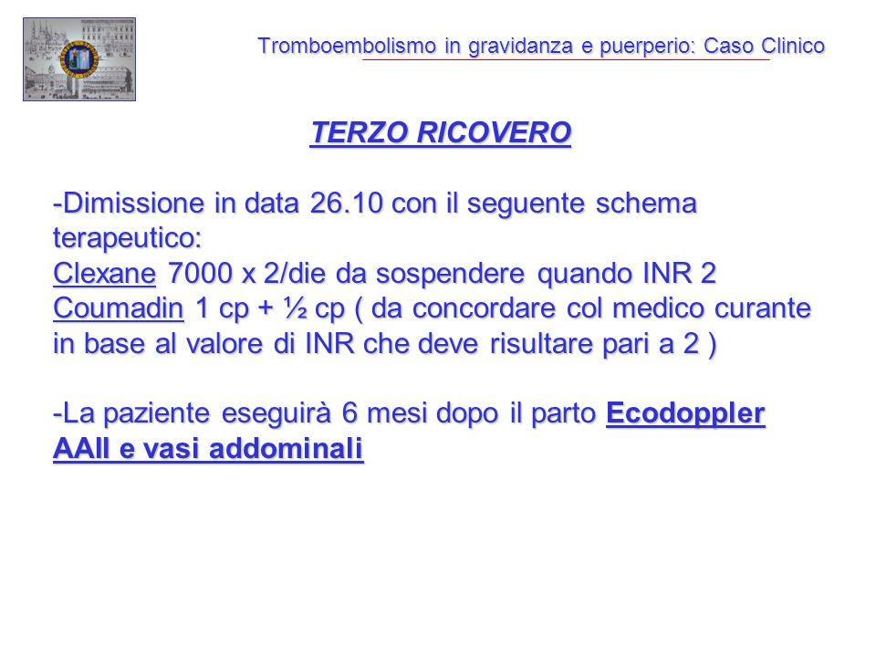 Tromboembolismo in gravidanza e puerperio: Caso Clinico TERZO RICOVERO -Dimissione in data 26.10 con il seguente schema terapeutico: Clexane 7000 x 2/die da sospendere quando INR 2 Coumadin 1 cp + ½ cp ( da concordare col medico curante in base al valore di INR che deve risultare pari a 2 ) -La paziente eseguirà 6 mesi dopo il parto Ecodoppler AAII e vasi addominali