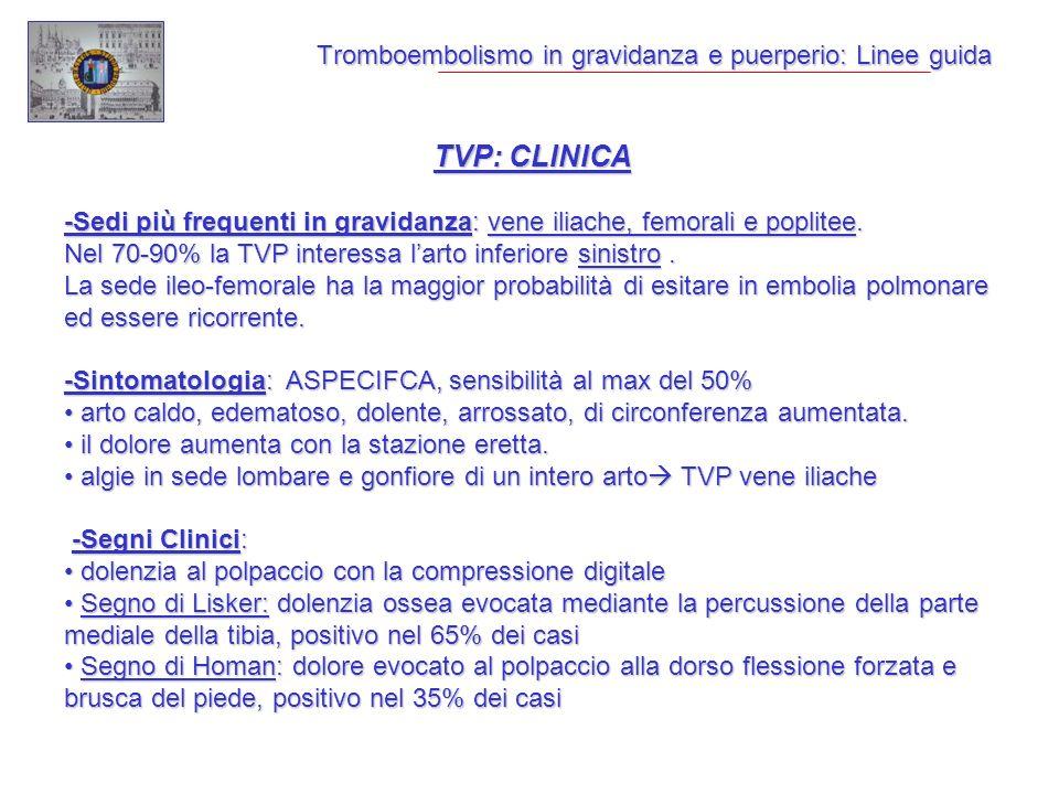 Tromboembolismo in gravidanza e puerperio: Linee guida TVP: CLINICA -Sedi più frequenti in gravidanza: vene iliache, femorali e poplitee. Nel 70-90% l