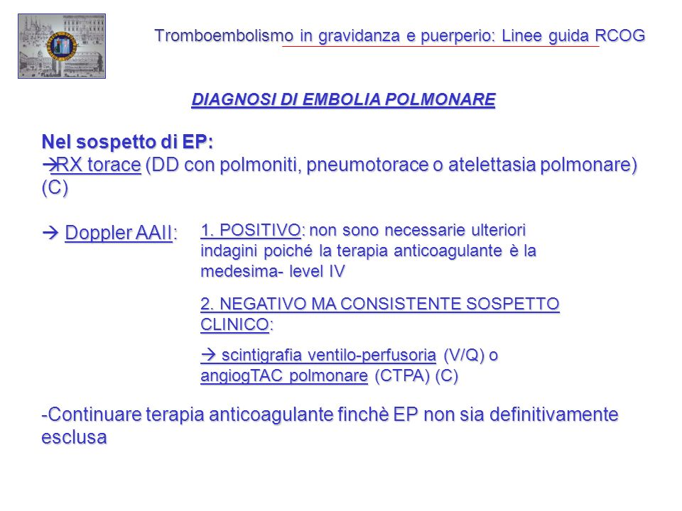 Tromboembolismo in gravidanza e puerperio: Linee guida RCOG DIAGNOSI DI EMBOLIA POLMONARE Nel sospetto di EP: RX torace (DD con polmoniti, pneumotorace o atelettasia polmonare) (C) RX torace (DD con polmoniti, pneumotorace o atelettasia polmonare) (C) Doppler AAII: Doppler AAII: -Continuare terapia anticoagulante finchè EP non sia definitivamente esclusa 1.