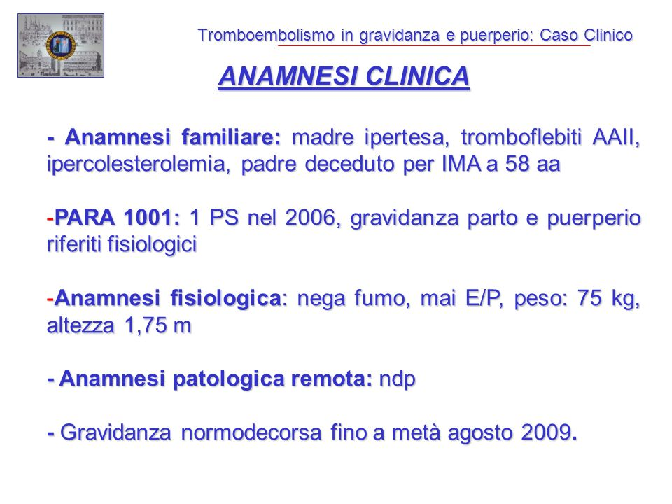 Tromboembolismo in gravidanza e puerperio: Caso Clinico ANAMNESI CLINICA - Anamnesi familiare: madre ipertesa, tromboflebiti AAII, ipercolesterolemia, padre deceduto per IMA a 58 aa -PARA 1001: 1 PS nel 2006, gravidanza parto e puerperio riferiti fisiologici -Anamnesi fisiologica: nega fumo, mai E/P, peso: 75 kg, altezza 1,75 m - Anamnesi patologica remota: ndp - Gravidanza normodecorsa fino a metà agosto 2009.