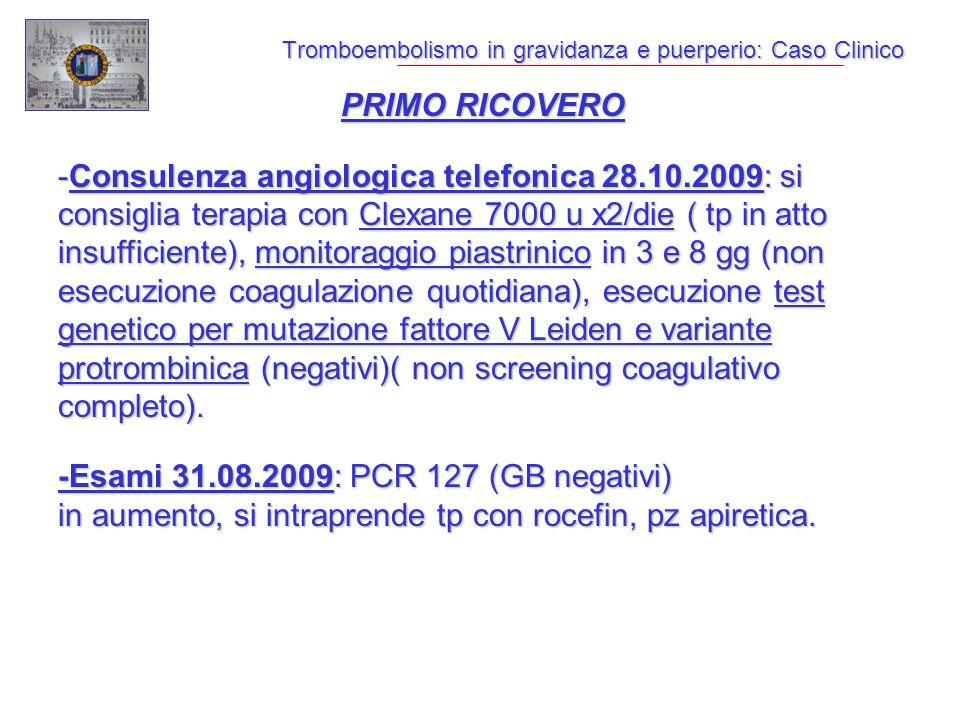 Tromboembolismo in gravidanza e puerperio: Caso Clinico PRIMO RICOVERO -Consulenza angiologica telefonica 28.10.2009: si consiglia terapia con Clexane 7000 u x2/die ( tp in atto insufficiente), monitoraggio piastrinico in 3 e 8 gg (non esecuzione coagulazione quotidiana), esecuzione test genetico per mutazione fattore V Leiden e variante protrombinica (negativi)( non screening coagulativo completo).