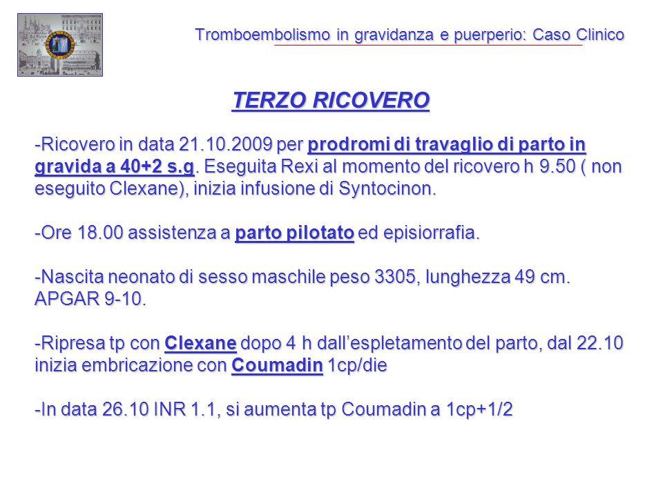 Tromboembolismo in gravidanza e puerperio: Caso Clinico TERZO RICOVERO -Ricovero in data 21.10.2009 per prodromi di travaglio di parto in gravida a 40+2 s.g.