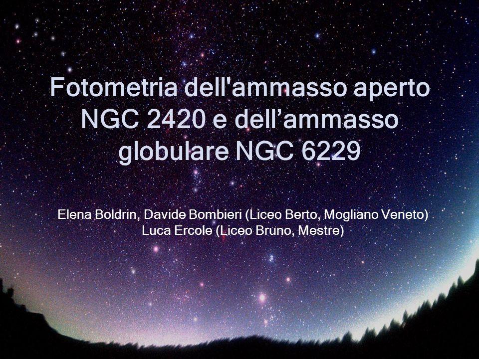 Fotometria dell'ammasso aperto NGC 2420 e dellammasso globulare NGC 6229 Elena Boldrin, Davide Bombieri (Liceo Berto, Mogliano Veneto) Luca Ercole (Li