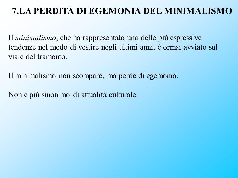 7.LA PERDITA DI EGEMONIA DEL MINIMALISMO Il minimalismo, che ha rappresentato una delle più espressive tendenze nel modo di vestire negli ultimi anni,