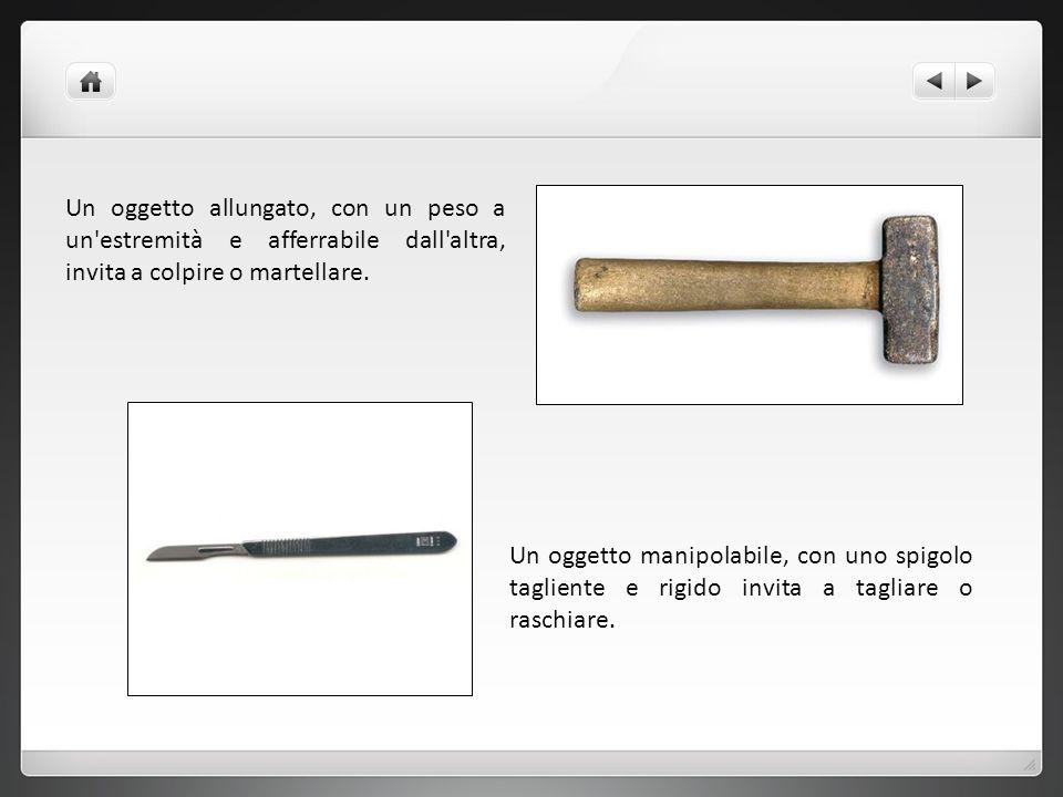 Un oggetto manipolabile, con uno spigolo tagliente e rigido invita a tagliare o raschiare. Un oggetto allungato, con un peso a un'estremità e afferrab