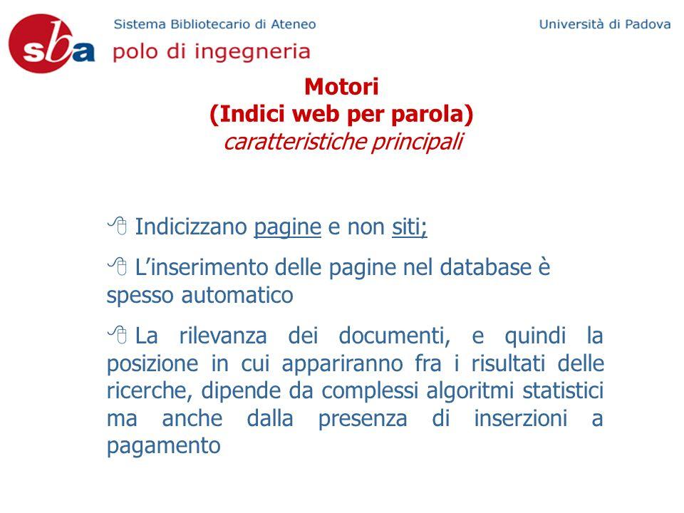 Motori (Indici web per parola) caratteristiche principali Indicizzano pagine e non siti; Linserimento delle pagine nel database è spesso automatico La rilevanza dei documenti, e quindi la posizione in cui appariranno fra i risultati delle ricerche, dipende da complessi algoritmi statistici ma anche dalla presenza di inserzioni a pagamento