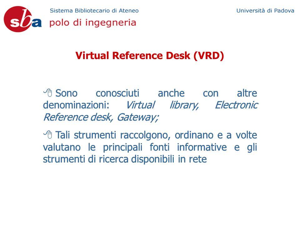 Virtual Reference Desk (VRD) Sono conosciuti anche con altre denominazioni: Virtual library, Electronic Reference desk, Gateway; Tali strumenti raccolgono, ordinano e a volte valutano le principali fonti informative e gli strumenti di ricerca disponibili in rete Sono conosciuti anche con altre denominazioni: Virtual library, Electronic Reference desk, Gateway; Tali strumenti raccolgono, ordinano e a volte valutano le principali fonti informative e gli strumenti di ricerca disponibili in rete