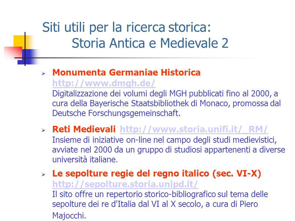 Siti utili per la ricerca storica: Storia Antica e Medievale 2 Monumenta Germaniae Historica http://www.dmgh.de/ Digitalizzazione dei volumi degli MGH