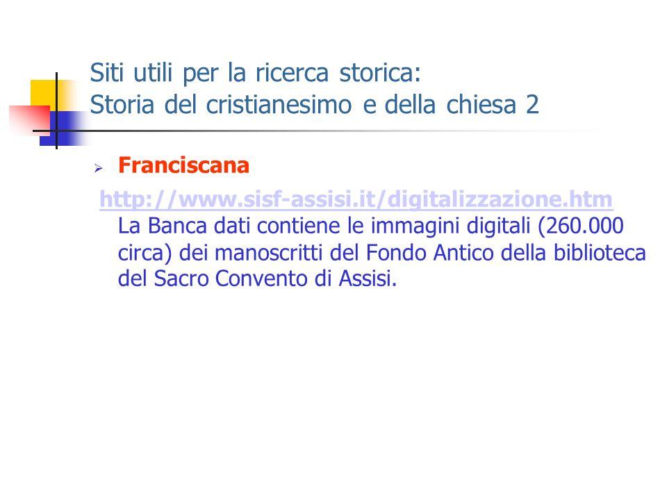Siti utili per la ricerca storica: Storia del cristianesimo e della chiesa 2 Franciscana http://www.sisf-assisi.it/digitalizzazione.htm La Banca dati