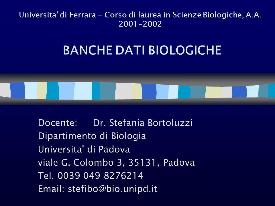 Universita' di Ferrara - Corso di laurea in Scienze Biologiche, A.A. 2001-2002 BANCHE DATI BIOLOGICHE Docente: Dr. Stefania Bortoluzzi Dipartimento di