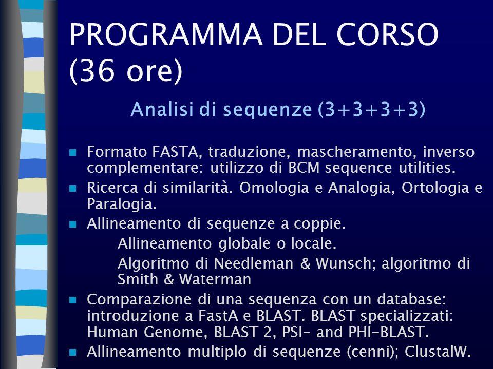 PROGRAMMA DEL CORSO (36 ore) Analisi di sequenze (3+3+3+3) Formato FASTA, traduzione, mascheramento, inverso complementare: utilizzo di BCM sequence u