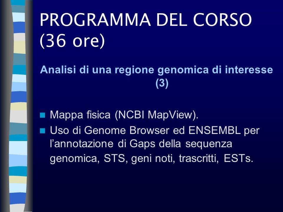 PROGRAMMA DEL CORSO (36 ore) Analisi di una regione genomica di interesse (3) Mappa fisica (NCBI MapView). Uso di Genome Browser ed ENSEMBL per lannot