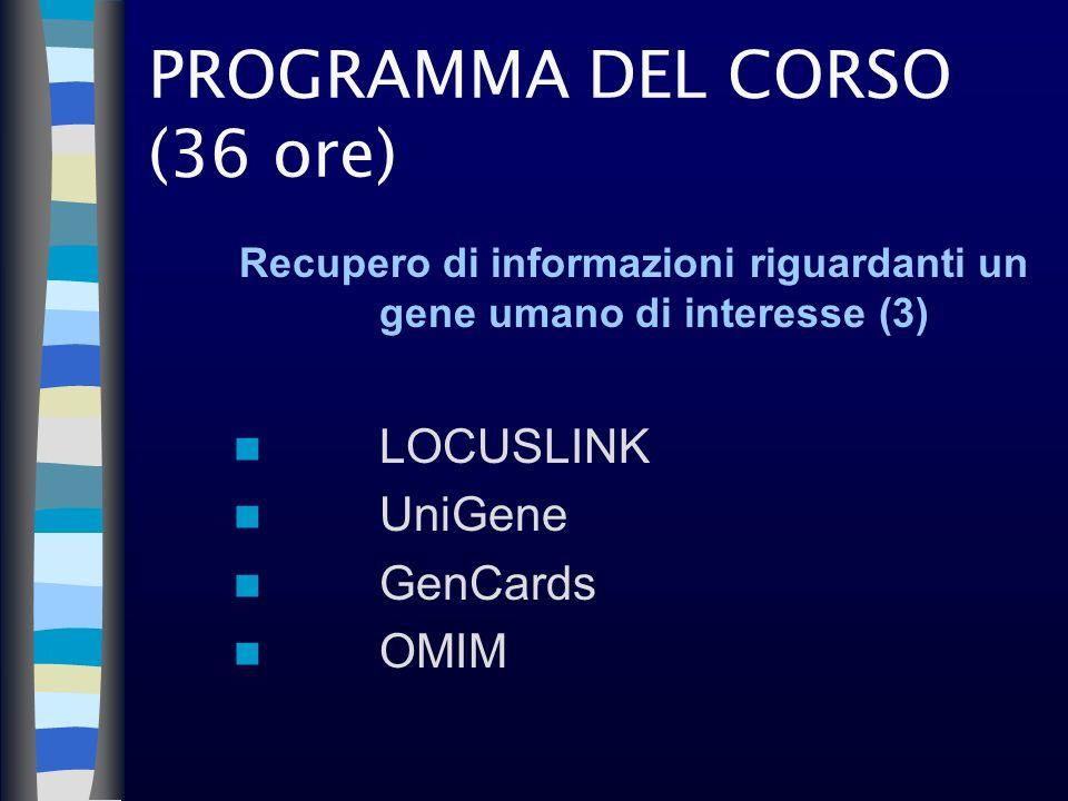 PROGRAMMA DEL CORSO (36 ore) Recupero di informazioni riguardanti un gene umano di interesse (3) LOCUSLINK UniGene GenCards OMIM