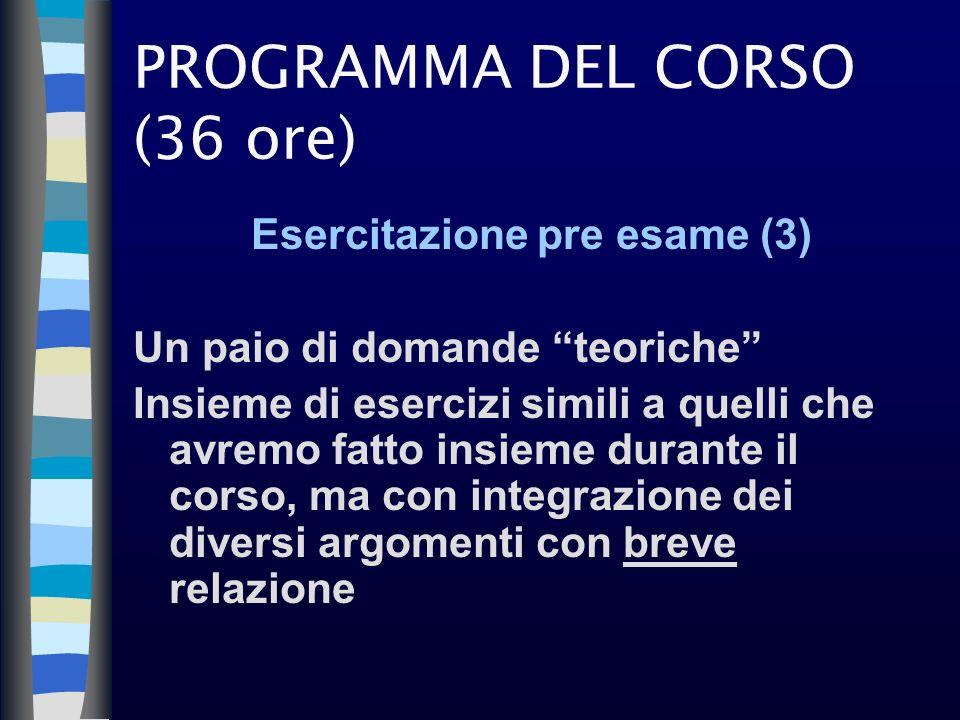PROGRAMMA DEL CORSO (36 ore) Esercitazione pre esame (3) Un paio di domande teoriche Insieme di esercizi simili a quelli che avremo fatto insieme dura