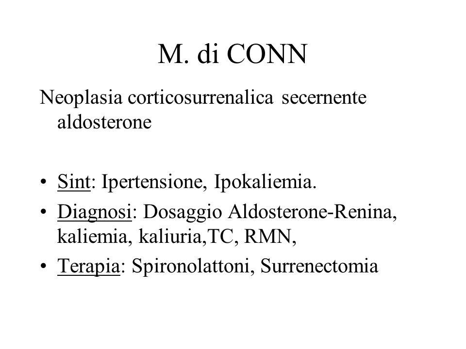M. di CONN Neoplasia corticosurrenalica secernente aldosterone Sint: Ipertensione, Ipokaliemia. Diagnosi: Dosaggio Aldosterone-Renina, kaliemia, kaliu