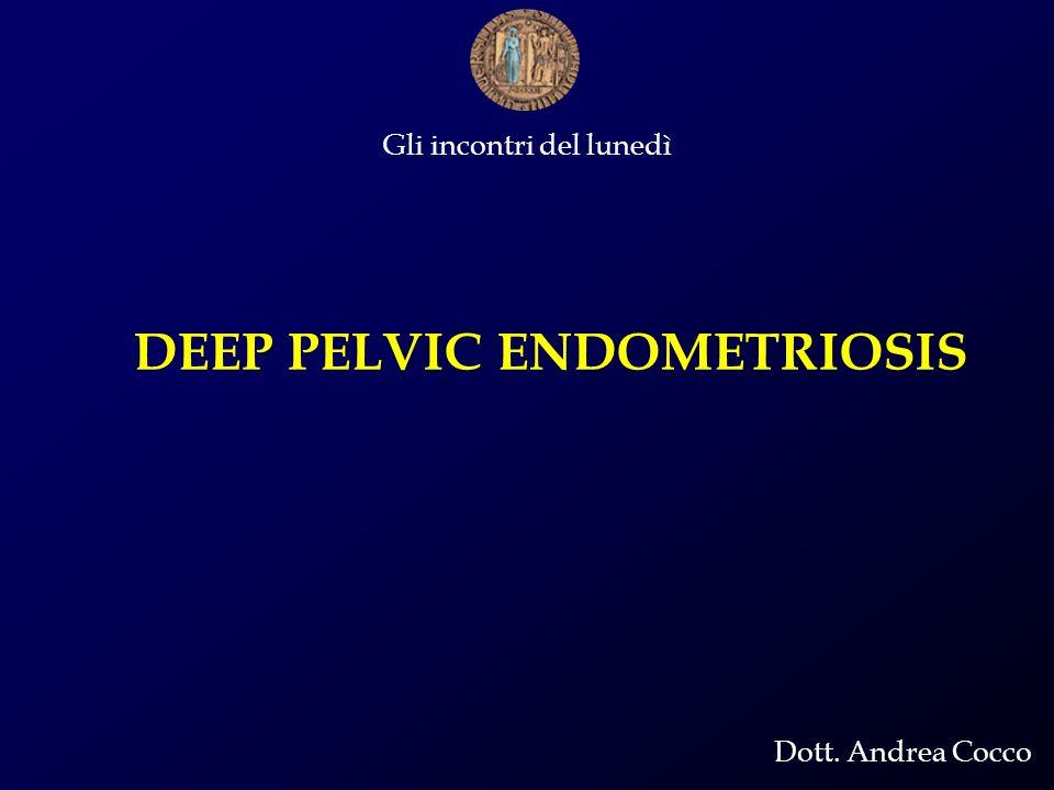 Gli incontri del lunedì Dott. Andrea Cocco DEEP PELVIC ENDOMETRIOSIS